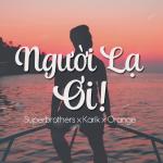 Lời bài hát Người Lạ Ơi – Karik, Orange, Superbrothers – Bài hát hot nhất BXH Tháng 1/2018
